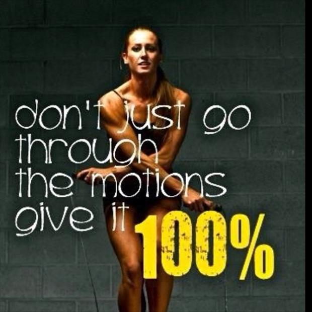 Don't just go through the motions give it 100!